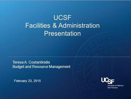 1 February 23, 2015 Teresa A. Costantinidis Budget and Resource Management UCSF Facilities & Administration Presentation.