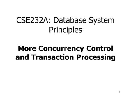 1 CSE232A: Database System Principles More Concurrency Control and Transaction Processing.