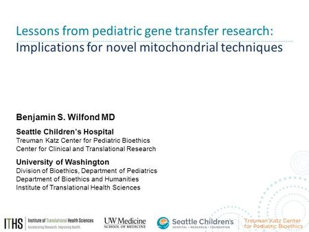 Lessons from pediatric gene transfer research: Implications for novel mitochondrial techniques Benjamin S. Wilfond MD Seattle Children's Hospital Treuman.