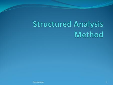 Requirements1. Structured Analysis Method Structured system analysis and design (SSAD) Formal structured dev method Developed by UK Gov. in the 1980's.
