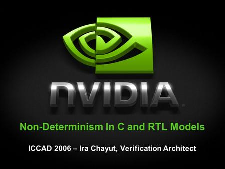 Non-Determinism In C and RTL Models ICCAD 2006 – Ira Chayut, Verification Architect.