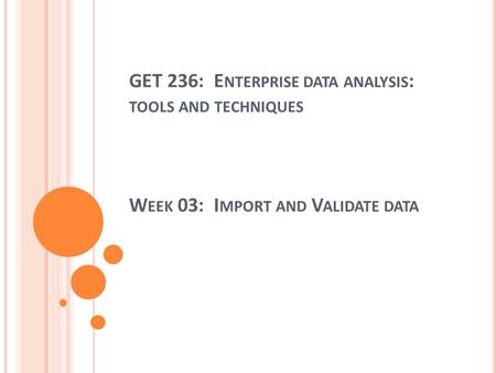 GET 236: E NTERPRISE DATA ANALYSIS : TOOLS AND TECHNIQUES W EEK 03: I MPORT AND V ALIDATE DATA.