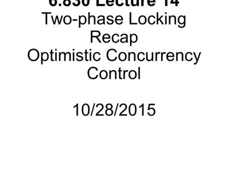 6.830 Lecture 14 Two-phase Locking Recap Optimistic Concurrency Control 10/28/2015.