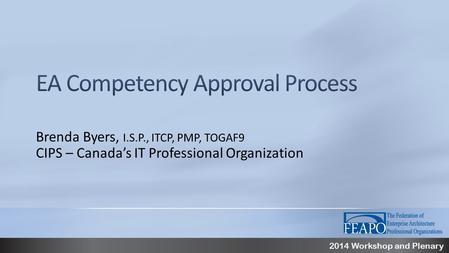 2014 Workshop and Plenary Brenda Byers, I.S.P., ITCP, PMP, TOGAF9 CIPS – Canada's IT Professional Organization.