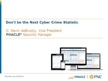 Proprietary and Confidential Don't be the Next Cyber Crime Statistic C. Kevin deBrucky, Vice President PINACLE ® Security Manager.