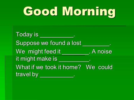 Good Morning Good Morning Today is __________. Suppose we found a lost ________. We might feed it ________. A noise it might make is _________. What if.