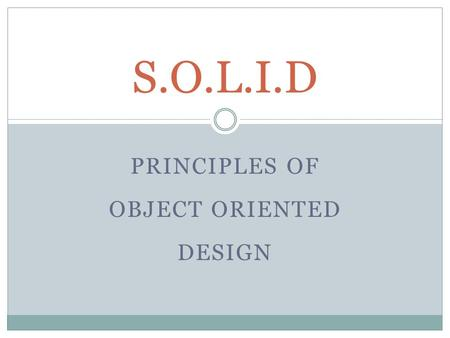 PRINCIPLES OF OBJECT ORIENTED DESIGN S.O.L.I.D. S.O.L.I.D Principles What is SOLID?  Acrostic of 5 Principles:  The Single Responsibility Principle.