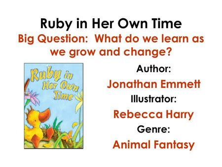 Ruby in Her Own Time Big Question: What do we learn as we grow and change? Author: Jonathan Emmett Illustrator: Rebecca Harry Genre: Animal Fantasy.
