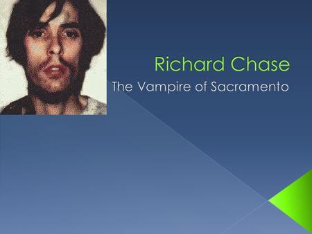  Richard Chase, born Anthony Richard Trenton, was born on May 23, 1950 in Santa Clara County, California.  Killed six people in Sacramento, California.