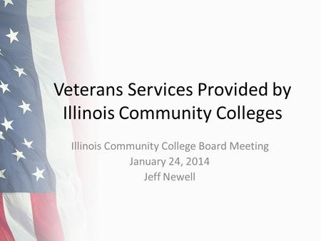 Veterans Services Provided by Illinois Community Colleges Illinois Community College Board Meeting January 24, 2014 Jeff Newell.