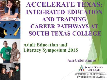 Adult Education and Literacy Symposium 2015 Juan Carlos Aguirre ACCELERATE TEXAS : INTEGRATED EDUCATION AND TRAINING CAREER PATHWAYS AT SOUTH TEXAS COLLEGE.