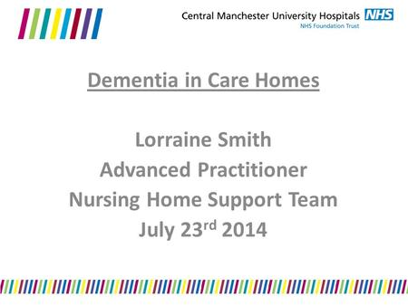 Dementia in Care Homes Lorraine Smith Advanced Practitioner Nursing Home Support Team July 23 rd 2014.