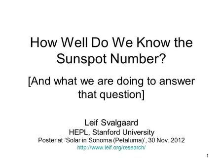 1 How Well Do We Know the Sunspot Number? [And what we are doing to answer that question] Leif Svalgaard HEPL, Stanford University Poster at 'Solar in.