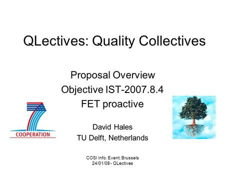 COSI Info. Event, Brussels 24/01/08 - QLectives QLectives: Quality Collectives Proposal Overview Objective IST-2007.8.4 FET proactive David Hales TU Delft,