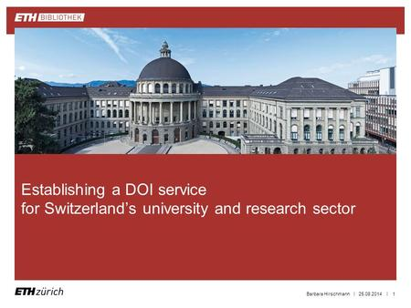 || 25.08.2014Barbara Hirschmann1 Establishing a DOI service for Switzerland's university and research sector.