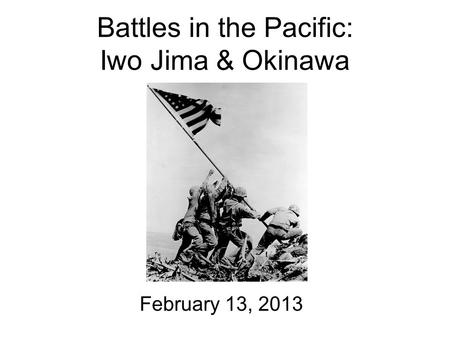 Battles in the Pacific: Iwo Jima & Okinawa February 13, 2013.