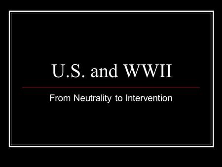"U.S. and WWII From Neutrality to Intervention. ""Good Neighbor Policy"" Roosevelt Announced during his inaugural address (1933) We would oppose armed intervention."