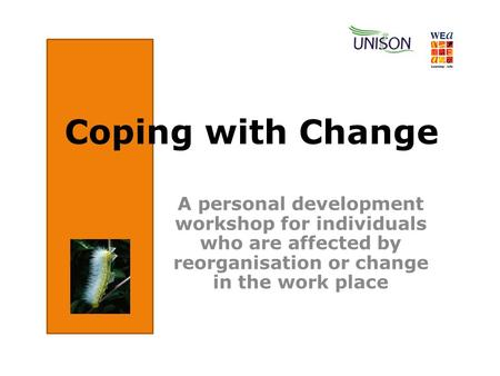 A personal development workshop for individuals who are affected by reorganisation or change in the work place Coping with Change.