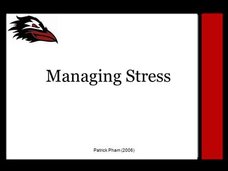 Patrick Pham (2006) Managing Stress. Patrick Pham (2006) Today's Goal To understand that stress is a part of life. To teach healthy coping mechanisms.