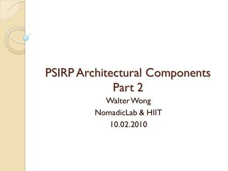 PSIRP Architectural Components Part 2 Walter Wong NomadicLab & HIIT 10.02.2010.