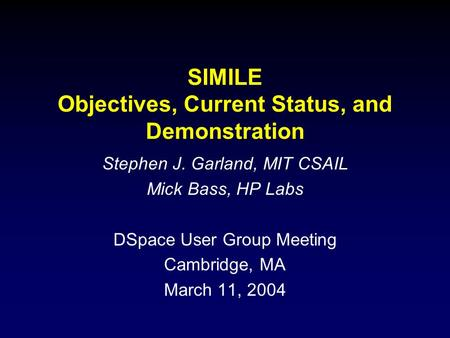 SIMILE Objectives, Current Status, and Demonstration Stephen J. Garland, MIT CSAIL Mick Bass, HP Labs DSpace User Group Meeting Cambridge, MA March 11,