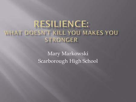 Mary Markowski Scarborough High School.  The capacity to respond and recover when life hits you upside the head  Ability to handle stress and setbacks.