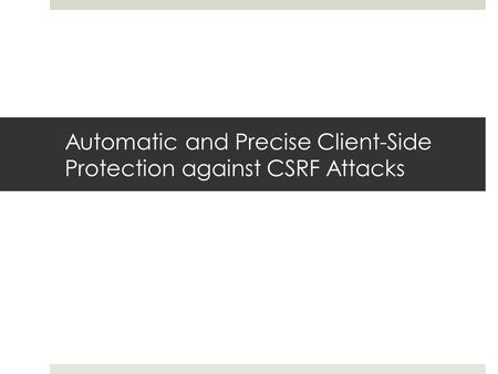 Automatic and Precise Client-Side Protection against CSRF Attacks.