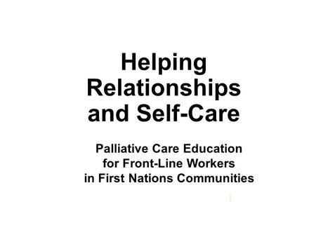 Helping Relationships and Self-Care cerah.lakeheadu.ca Palliative Care Education for Front-Line Workers in First Nations Communities.