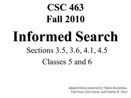 Informed Search Sections 3.5, 3.6, 4.1, 4.5 Classes 5 and 6 Adapted from materials by Marie desJardins, Tim Finin, Eric Eaton, and Charles R. Dyer CSC.