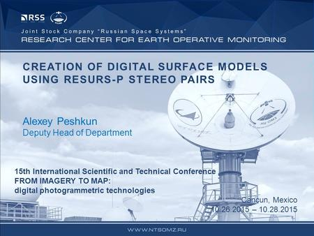 CREATION OF DIGITAL SURFACE MODELS USING RESURS-P STEREO PAIRS Alexey Peshkun Deputy Head of Department 15th International Scientific and Technical Conference.