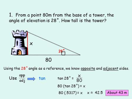 1. From a point 80m from the base of a tower, the angle of elevation is 28˚. How tall is the tower? 80 28 ˚ x Using the 28˚ angle as a reference, we know.
