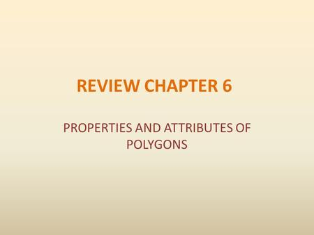 REVIEW CHAPTER 6 PROPERTIES AND ATTRIBUTES OF POLYGONS.