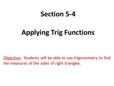 Section 5-4 Applying Trig Functions Objective: Students will be able to use trigonometry to find the measures of the sides of right triangles.