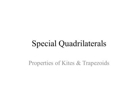 Special Quadrilaterals Properties of Kites & Trapezoids.
