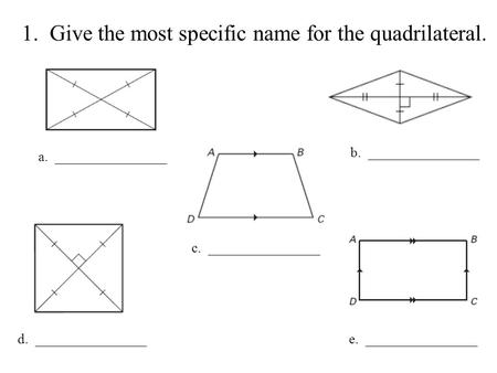 1. Give the most specific name for the quadrilateral. a. ________________ b. ________________ c. ________________ d. ________________e. ________________.
