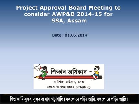 Date : 01.05.2014 Project Approval Board Meeting to consider AWP&B 2014-15 for SSA, Assam.