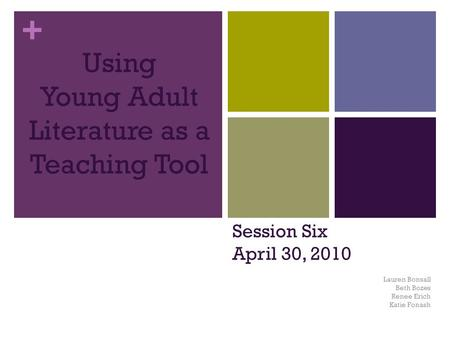 + Using Young Adult Literature as a Teaching Tool Lauren Bonsall Beth Bozes Renee Erich Katie Fonash Session Six April 30, 2010.