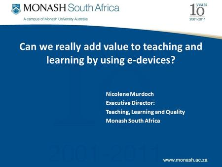 Can we really add value to teaching and learning by using e-devices? Nicolene Murdoch Executive Director: Teaching, Learning and Quality Monash South Africa.