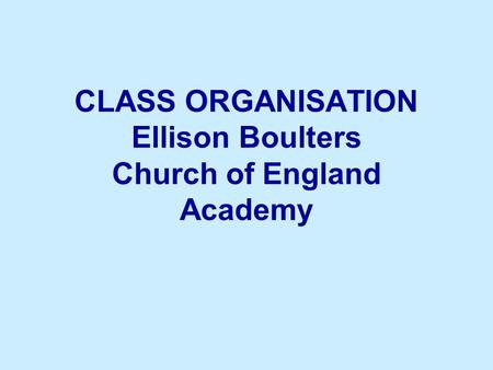 CLASS ORGANISATION Ellison Boulters Church of England Academy.