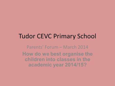 Tudor CEVC Primary School Parents' Forum – March 2014 How do we best organise the children into classes in the academic year 2014/15?