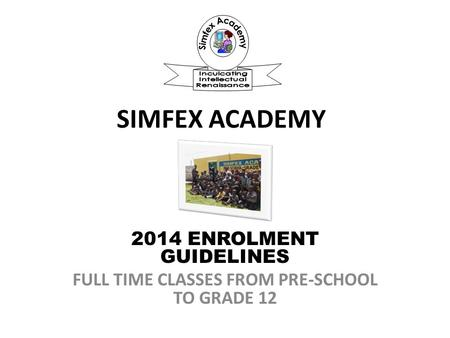 SIMFEX ACADEMY 2014 ENROLMENT GUIDELINES FULL TIME CLASSES FROM PRE-SCHOOL TO GRADE 12.