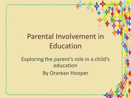 Parental Involvement in Education Exploring the parent's role in a child's education By Orarean Hooper.