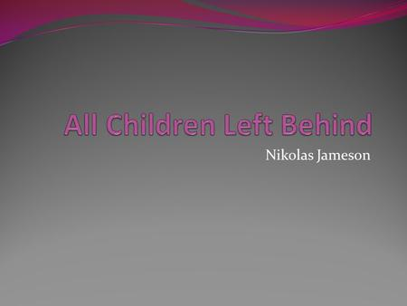 Nikolas Jameson. The No Child Left Behind Act Is the biggest educational law passed in the history of American law Passed in 2001 by President George.