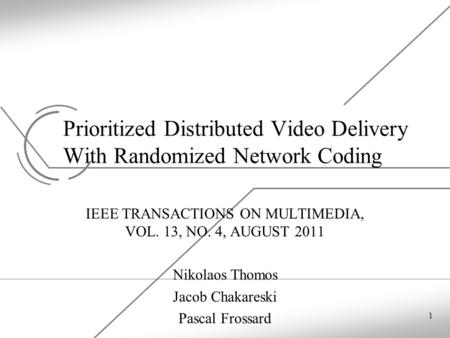 Prioritized Distributed Video Delivery With Randomized Network Coding IEEE TRANSACTIONS ON MULTIMEDIA, VOL. 13, NO. 4, AUGUST 2011 Nikolaos Thomos Jacob.
