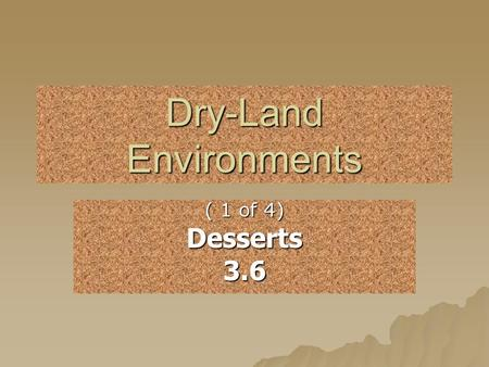Dry-Land Environments ( 1 of 4) Desserts3.6. What are four examples of Dry- Land Environments? DDDDeserts GGGGrasslands RRRRain Forests FFFForests.