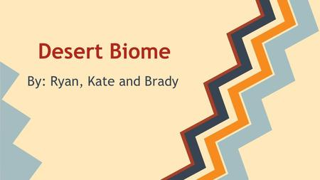 "Desert Biome By: Ryan, Kate and Brady. ""Better than dessert, visit the desert!"""