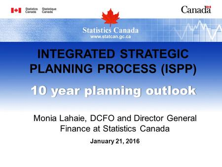 INTEGRATED STRATEGIC PLANNING PROCESS (ISPP) 10 year planning outlook10 year planning outlook Monia Lahaie, DCFO and Director General Finance at Statistics.
