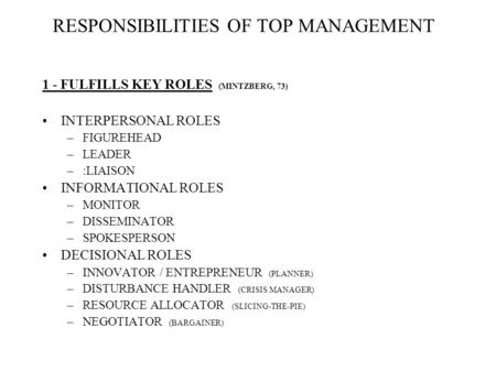 RESPONSIBILITIES OF TOP MANAGEMENT 1 - FULFILLS KEY ROLES (MINTZBERG, 73) INTERPERSONAL ROLES –FIGUREHEAD –LEADER –:LIAISON INFORMATIONAL ROLES –MONITOR.