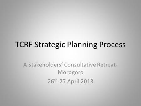 TCRF Strategic Planning Process A Stakeholders' Consultative Retreat- Morogoro 26 th -27 April 2013.