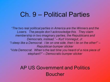 "Ch. 9 – Political Parties ""The two real political parties in America are the Winners and the Losers. The people don't acknowledge this. They claim membership."